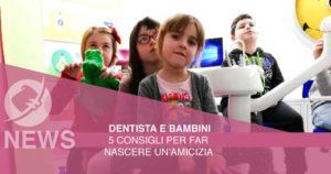 Dentista e bambini: 5 consigli per far nascere un'amicizia
