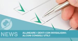 Allineare i denti con Invisalign®: alcuni consigli utili!